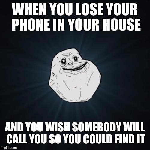 Forever Alone Meme | WHEN YOU LOSE YOUR PHONE IN YOUR HOUSE AND YOU WISH SOMEBODY WILL CALL YOU SO YOU COULD FIND IT | image tagged in memes,forever alone | made w/ Imgflip meme maker