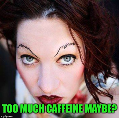 TOO MUCH CAFFEINE MAYBE? | made w/ Imgflip meme maker