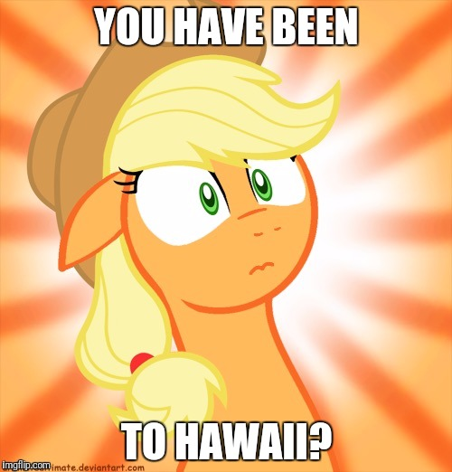Shocked Applejack | YOU HAVE BEEN TO HAWAII? | image tagged in shocked applejack | made w/ Imgflip meme maker
