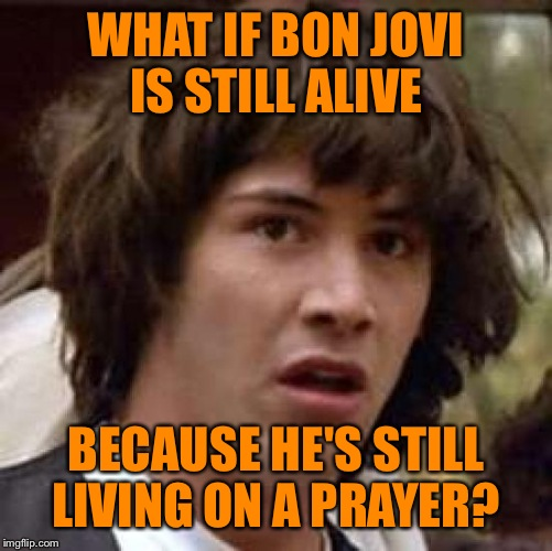 He's only 55 but in rock star years that's like 80!!  | WHAT IF BON JOVI IS STILL ALIVE BECAUSE HE'S STILL LIVING ON A PRAYER? | image tagged in memes,conspiracy keanu | made w/ Imgflip meme maker