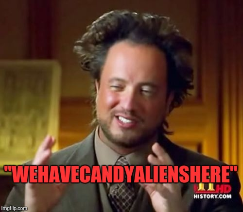 "Ancient Aliens Meme | ""WEHAVECANDYALIENSHERE"" 