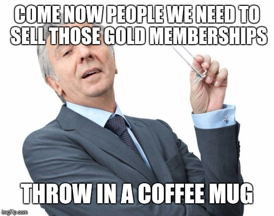 COME NOW PEOPLE WE NEED TO SELL THOSE GOLD MEMBERSHIPS THROW IN A COFFEE MUG | made w/ Imgflip meme maker