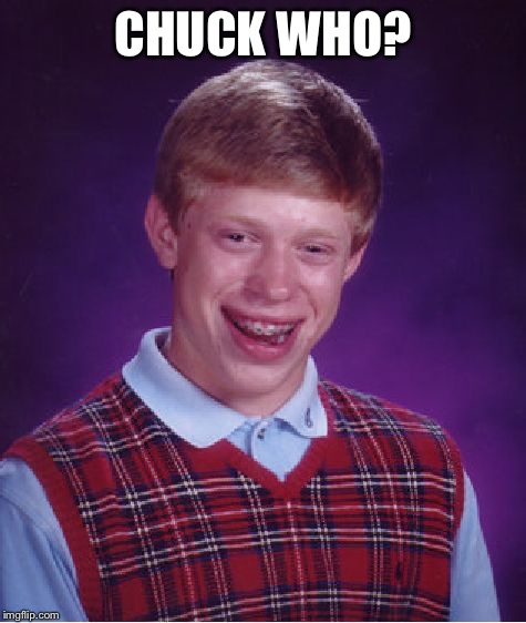Bad Luck Brian Meme | CHUCK WHO? | image tagged in memes,bad luck brian | made w/ Imgflip meme maker