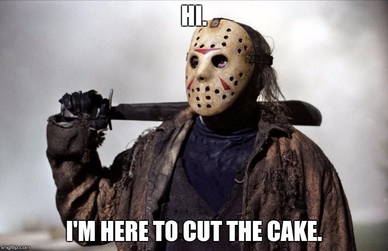Jason the Terrible Birthday Clown | HI. I'M HERE TO CUT THE CAKE. | image tagged in psychopath,friday the 13th,birthday cake,jason | made w/ Imgflip meme maker