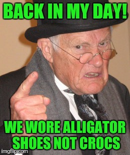 Back In My Day Meme | BACK IN MY DAY! WE WORE ALLIGATOR SHOES NOT CROCS | image tagged in memes,back in my day | made w/ Imgflip meme maker