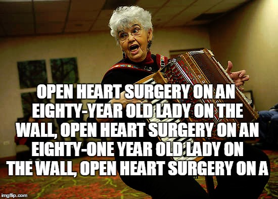 OPEN HEART SURGERY ON AN EIGHTY-YEAR OLD LADY ON THE WALL, OPEN HEART SURGERY ON AN EIGHTY-ONE YEAR OLD LADY ON THE WALL, OPEN HEART SURGERY | made w/ Imgflip meme maker