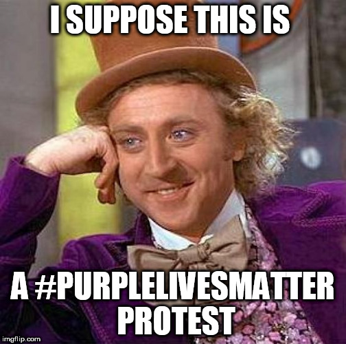 Creepy Condescending Wonka Meme | I SUPPOSE THIS IS A #PURPLELIVESMATTER PROTEST | image tagged in memes,creepy condescending wonka | made w/ Imgflip meme maker
