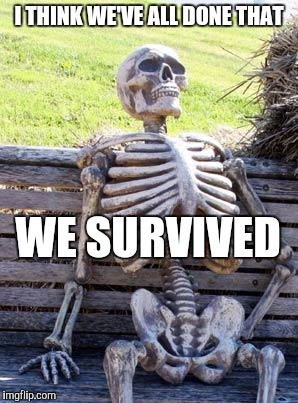 Waiting Skeleton Meme | I THINK WE'VE ALL DONE THAT WE SURVIVED | image tagged in memes,waiting skeleton | made w/ Imgflip meme maker