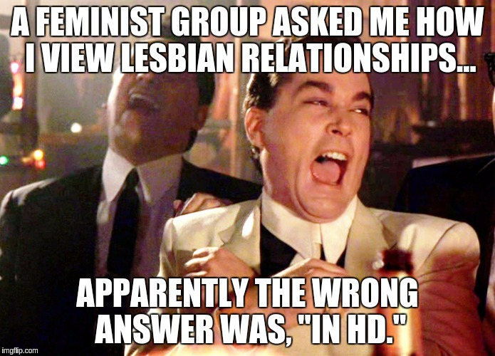 "Good Fellas Hilarious Meme | A FEMINIST GROUP ASKED ME HOW I VIEW LESBIAN RELATIONSHIPS... APPARENTLY THE WRONG ANSWER WAS, ""IN HD."" 