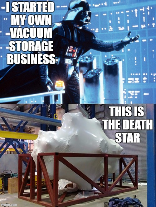 I STARTED MY OWN VACUUM STORAGE BUSINESS THIS IS THE DEATH STAR | made w/ Imgflip meme maker