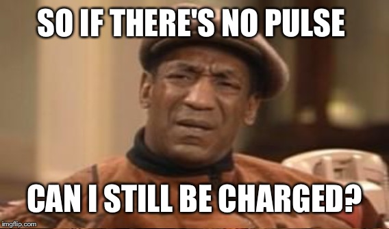 SO IF THERE'S NO PULSE CAN I STILL BE CHARGED? | made w/ Imgflip meme maker
