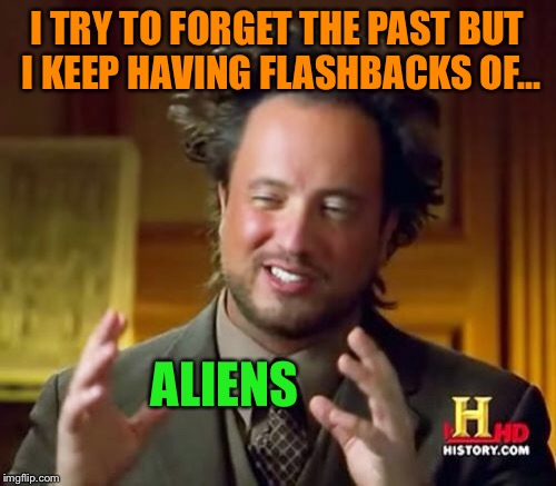 Ancient Aliens Meme | I TRY TO FORGET THE PAST BUT I KEEP HAVING FLASHBACKS OF... ALIENS | image tagged in memes,ancient aliens | made w/ Imgflip meme maker