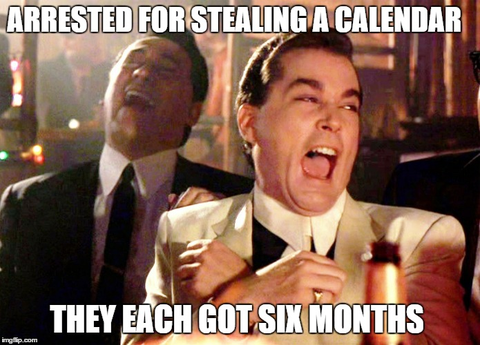 crime doesn't pay | ARRESTED FOR STEALING A CALENDAR THEY EACH GOT SIX MONTHS | image tagged in memes,good fellas hilarious | made w/ Imgflip meme maker