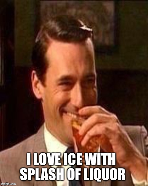 I LOVE ICE WITH SPLASH OF LIQUOR | made w/ Imgflip meme maker