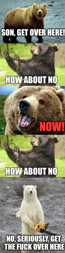 This mom means business... | SON, GET OVER HERE! NOW! NO, SERIOUSLY, GET THE F**K OVER HERE | image tagged in memes,dank memes,funny,but mom,chainsaw bear,awesome | made w/ Imgflip meme maker