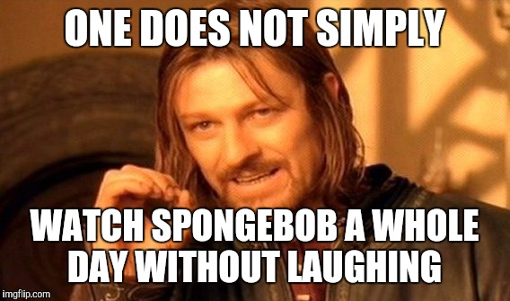 One Does Not Simply | ONE DOES NOT SIMPLY WATCH SPONGEBOB A WHOLE DAY WITHOUT LAUGHING | image tagged in memes,one does not simply | made w/ Imgflip meme maker