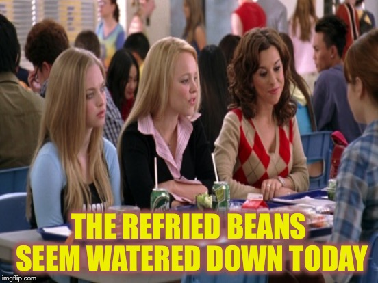 THE REFRIED BEANS SEEM WATERED DOWN TODAY | made w/ Imgflip meme maker