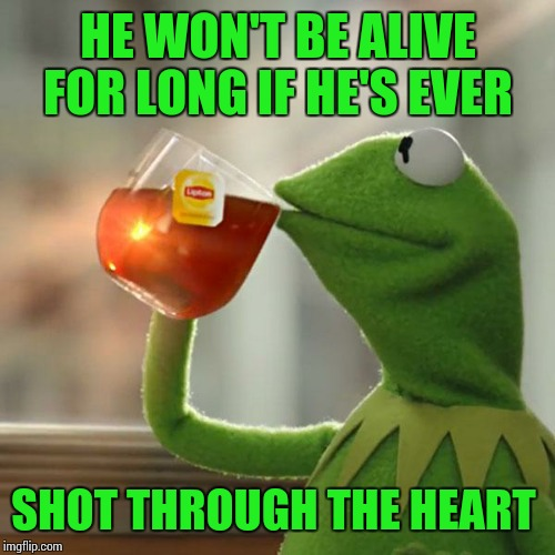 But Thats None Of My Business Meme | HE WON'T BE ALIVE FOR LONG IF HE'S EVER SHOT THROUGH THE HEART | image tagged in memes,but thats none of my business,kermit the frog | made w/ Imgflip meme maker