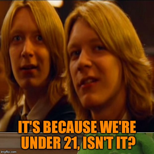 IT'S BECAUSE WE'RE UNDER 21, ISN'T IT? | made w/ Imgflip meme maker