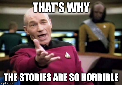 Picard Wtf Meme | THAT'S WHY THE STORIES ARE SO HORRIBLE | image tagged in memes,picard wtf | made w/ Imgflip meme maker