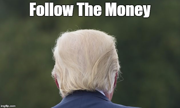 Follow The Money | Follow The Money | image tagged in follow the money,trump,plutocracy,oligarchy,nepotism | made w/ Imgflip meme maker