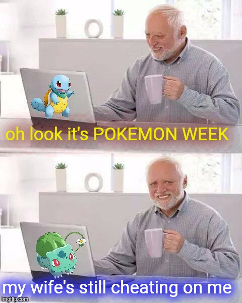 POKEMON WEEK!! A Event!! | oh look it's POKEMON WEEK my wife's still cheating on me | image tagged in memes,hide the pain harold,pokemon week | made w/ Imgflip meme maker