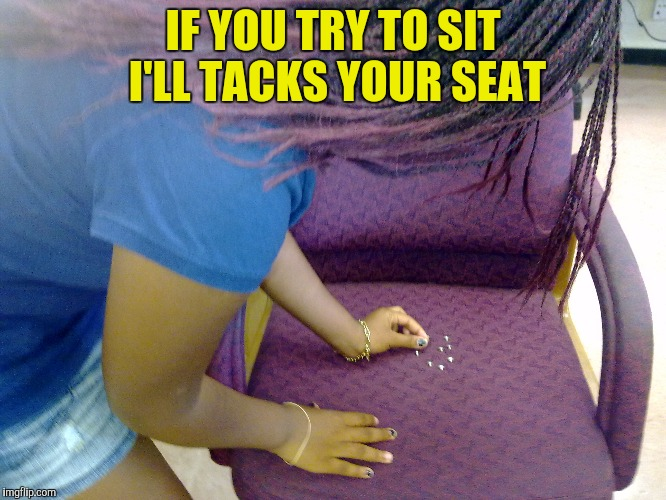 IF YOU TRY TO SIT I'LL TACKS YOUR SEAT | made w/ Imgflip meme maker