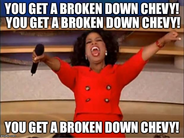 Oprah You Get A Broken Down Chevy | YOU GET A BROKEN DOWN CHEVY! YOU GET A BROKEN DOWN CHEVY! YOU GET A BROKEN DOWN CHEVY! | image tagged in memes,oprah you get a,broken,chevy sucks | made w/ Imgflip meme maker