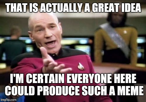 Picard Wtf Meme | THAT IS ACTUALLY A GREAT IDEA I'M CERTAIN EVERYONE HERE COULD PRODUCE SUCH A MEME | image tagged in memes,picard wtf | made w/ Imgflip meme maker
