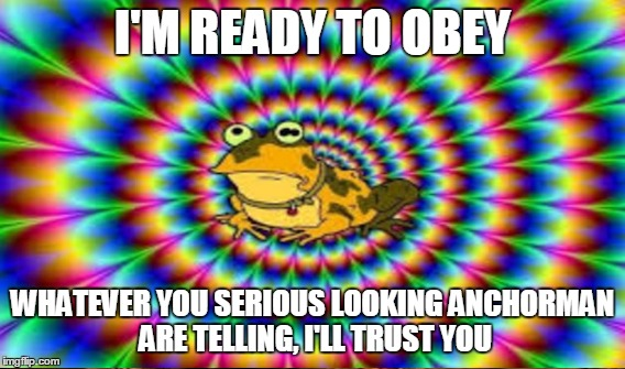 I'M READY TO OBEY WHATEVER YOU SERIOUS LOOKING ANCHORMAN ARE TELLING, I'LL TRUST YOU | made w/ Imgflip meme maker