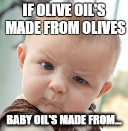 Skeptical Baby Meme | IF OLIVE OIL'S MADE FROM OLIVES BABY OIL'S MADE FROM... | image tagged in memes,skeptical baby | made w/ Imgflip meme maker