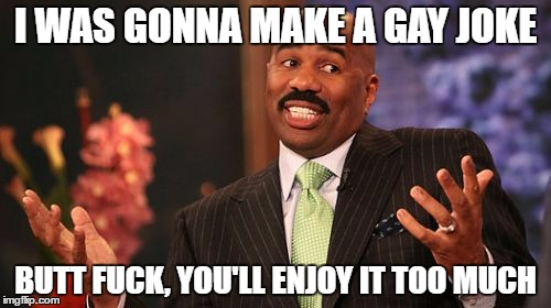 Steve Harvey Meme | I WAS GONNA MAKE A GAY JOKE BUTT F**K, YOU'LL ENJOY IT TOO MUCH | image tagged in memes,steve harvey | made w/ Imgflip meme maker