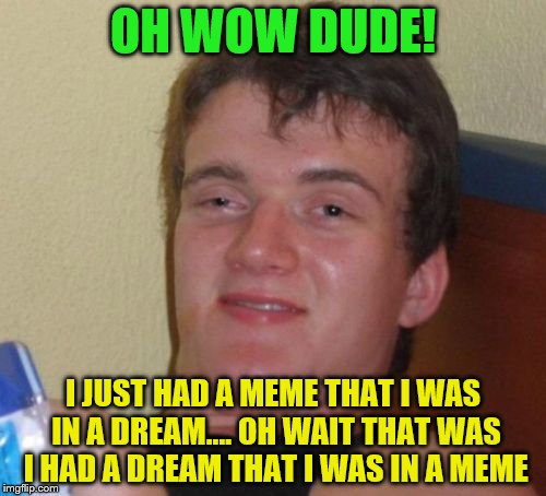 10 Guy Meme | OH WOW DUDE! I JUST HAD A MEME THAT I WAS IN A DREAM.... OH WAIT THAT WAS I HAD A DREAM THAT I WAS IN A MEME | image tagged in memes,10 guy | made w/ Imgflip meme maker