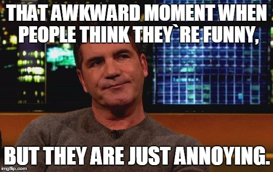 THAT AWKWARD MOMENT WHEN PEOPLE THINK THEY`RE FUNNY, BUT THEY ARE JUST ANNOYING. | image tagged in annoying | made w/ Imgflip meme maker