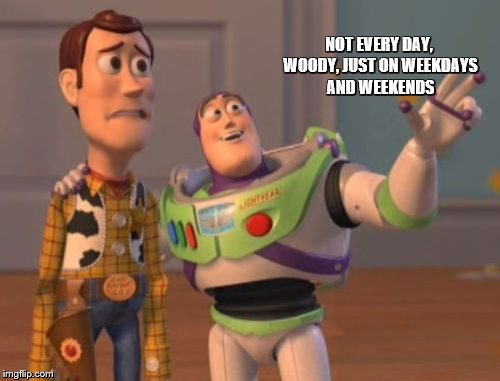X, X Everywhere Meme | NOT EVERY DAY, WOODY, JUST ON WEEKDAYS AND WEEKENDS | image tagged in memes,x,x everywhere,x x everywhere | made w/ Imgflip meme maker