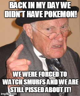 Back In My Day Meme | BACK IN MY DAY WE DIDN'T HAVE POKEMON! WE WERE FORCED TO WATCH SMURFS AND WE ARE STILL PISSED ABOUT IT! | image tagged in memes,back in my day | made w/ Imgflip meme maker