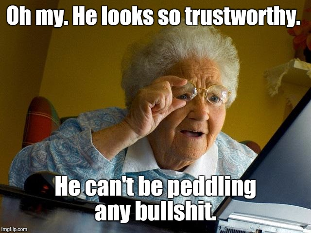 Grandma Finds The Internet Meme | Oh my. He looks so trustworthy. He can't be peddling any bullshit. | image tagged in memes,grandma finds the internet | made w/ Imgflip meme maker