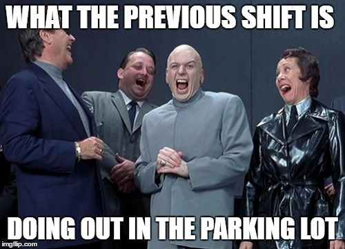Laughing Villains Meme | WHAT THE PREVIOUS SHIFT IS DOING OUT IN THE PARKING LOT | image tagged in memes,laughing villains | made w/ Imgflip meme maker