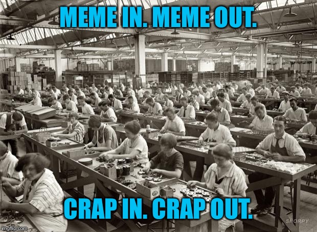 Factory Workers | MEME IN. MEME OUT. CRAP IN. CRAP OUT. | image tagged in factory workers | made w/ Imgflip meme maker
