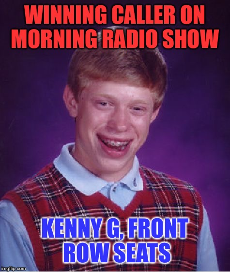 Bad Luck Brian Meme | WINNING CALLER ON MORNING RADIO SHOW KENNY G, FRONT ROW SEATS | image tagged in memes,bad luck brian | made w/ Imgflip meme maker