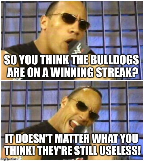 The Rock It Doesnt Matter | SO YOU THINK THE BULLDOGS ARE ON A WINNING STREAK? IT DOESN'T MATTER WHAT YOU THINK! THEY'RE STILL USELESS! | image tagged in memes,the rock it doesnt matter | made w/ Imgflip meme maker