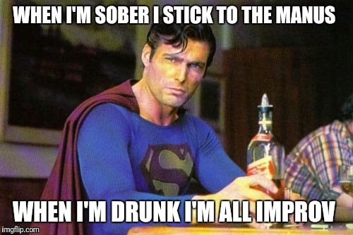 Drunk Superman | WHEN I'M SOBER I STICK TO THE MANUS WHEN I'M DRUNK I'M ALL IMPROV | image tagged in drunk superman | made w/ Imgflip meme maker