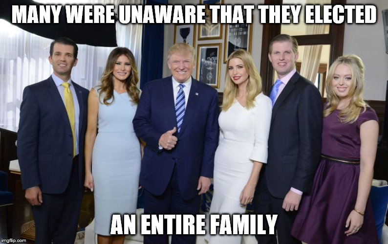 Trump family |  MANY WERE UNAWARE THAT THEY ELECTED; AN ENTIRE FAMILY | image tagged in trump family | made w/ Imgflip meme maker