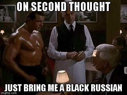 Police Squad | ON SECOND THOUGHT JUST BRING ME A BLACK RUSSIAN | image tagged in police squad | made w/ Imgflip meme maker