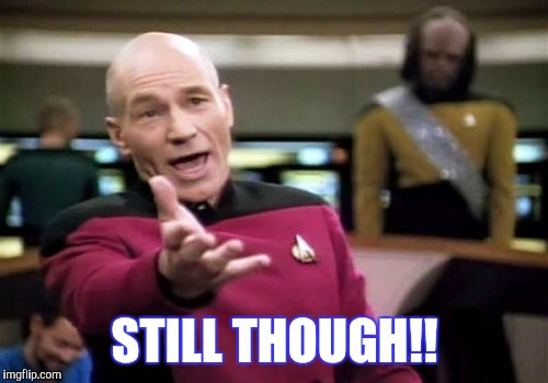 Picard Wtf Meme | STILL THOUGH!! | image tagged in memes,picard wtf | made w/ Imgflip meme maker