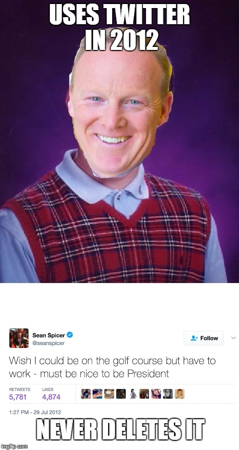 Bad Luck Spicer.  Could be a new theme. | USES TWITTER IN 2012 NEVER DELETES IT | image tagged in sean spicer,donald trump,bad luck brian,bad luck | made w/ Imgflip meme maker