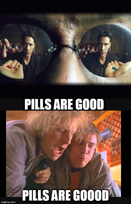 PILLS ARE GOOD | PILLS ARE GOOD PILLS ARE GOOOD | image tagged in pills,pills are good,matrix | made w/ Imgflip meme maker