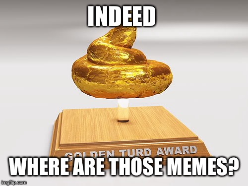 INDEED WHERE ARE THOSE MEMES? | made w/ Imgflip meme maker