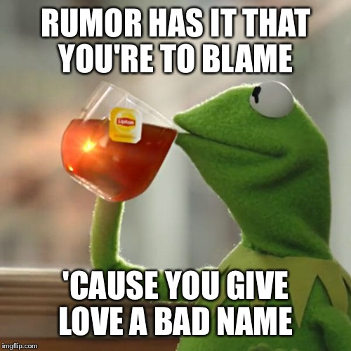 But Thats None Of My Business Meme | RUMOR HAS IT THAT YOU'RE TO BLAME 'CAUSE YOU GIVE LOVE A BAD NAME | image tagged in memes,but thats none of my business,kermit the frog | made w/ Imgflip meme maker