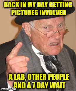 Back In My Day Meme | BACK IN MY DAY GETTING PICTURES INVOLVED A LAB, OTHER PEOPLE AND A 7 DAY WAIT | image tagged in memes,back in my day | made w/ Imgflip meme maker